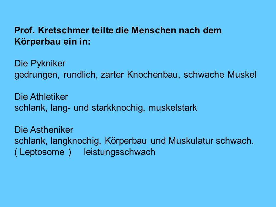 Prof. Kretschmer teilte die Menschen nach dem Körperbau ein in: Die Pykniker gedrungen, rundlich, zarter Knochenbau, schwache Muskel Die Athletiker sc