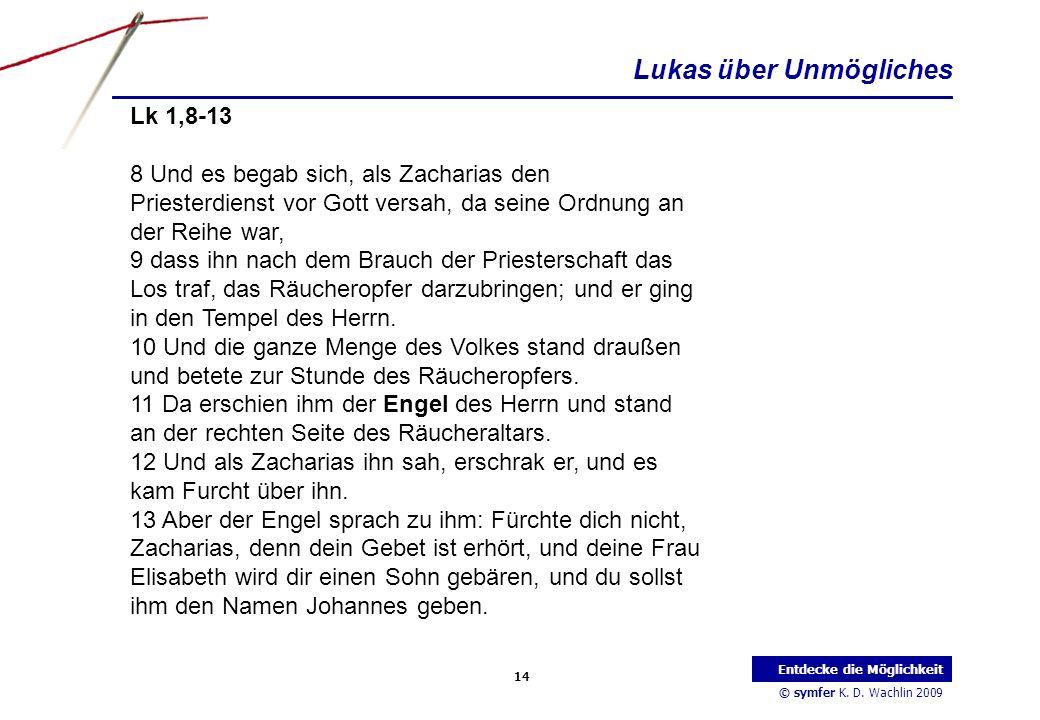 © symfer K. D. Wachlin 2009 14 Entdecke die Möglichkeit Lk 1,8-13 8 Und es begab sich, als Zacharias den Priesterdienst vor Gott versah, da seine Ordn
