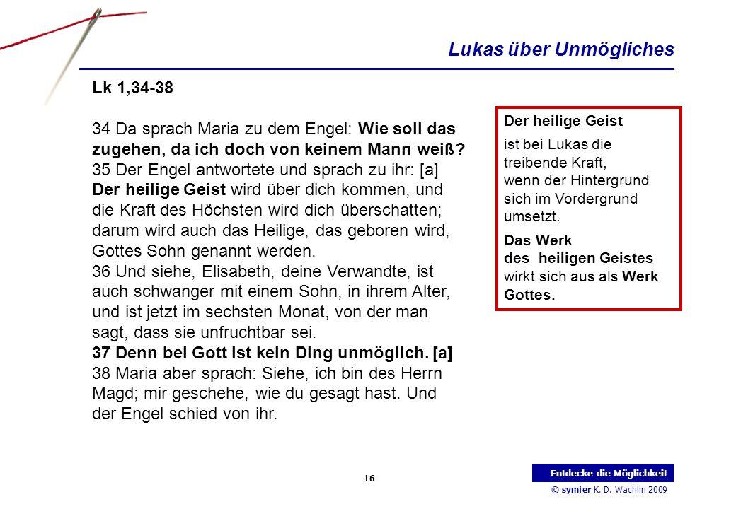 © symfer K. D. Wachlin 2009 16 Entdecke die Möglichkeit Lk 1,34-38 34 Da sprach Maria zu dem Engel: Wie soll das zugehen, da ich doch von keinem Mann