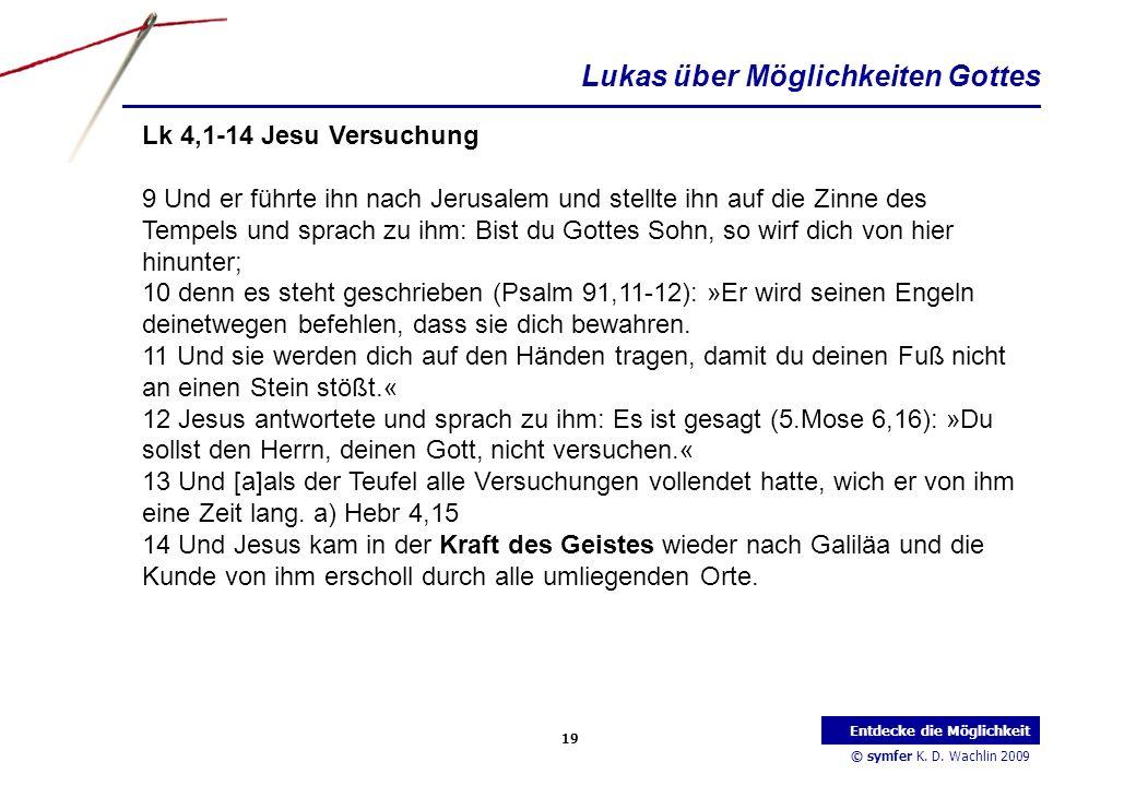 © symfer K. D. Wachlin 2009 19 Entdecke die Möglichkeit Lk 4,1-14 Jesu Versuchung 9 Und er führte ihn nach Jerusalem und stellte ihn auf die Zinne des