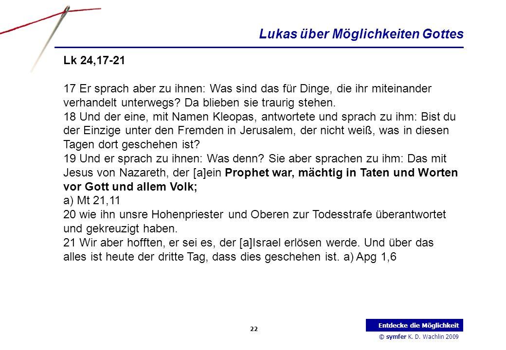 © symfer K. D. Wachlin 2009 22 Entdecke die Möglichkeit Lk 24,17-21 17 Er sprach aber zu ihnen: Was sind das für Dinge, die ihr miteinander verhandelt