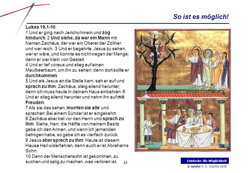 © symfer K. D. Wachlin 2009 23 Entdecke die Möglichkeit Lukas 19,1-10 1 Und er ging nach Jericho hinein und zog hindurch. 2 Und siehe, da war ein Mann