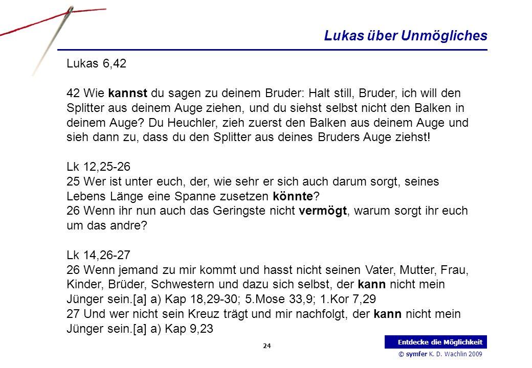 © symfer K. D. Wachlin 2009 24 Entdecke die Möglichkeit Lukas 6,42 42 Wie kannst du sagen zu deinem Bruder: Halt still, Bruder, ich will den Splitter