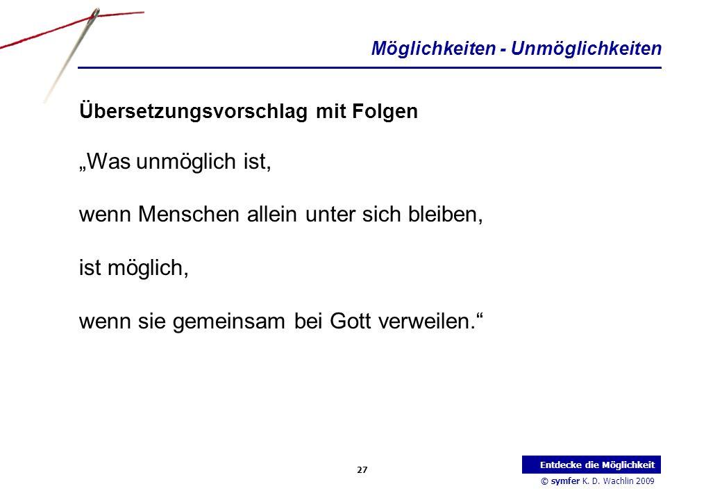 © symfer K. D. Wachlin 2009 27 Entdecke die Möglichkeit Möglichkeiten - Unmöglichkeiten Übersetzungsvorschlag mit Folgen Was unmöglich ist, wenn Mensc