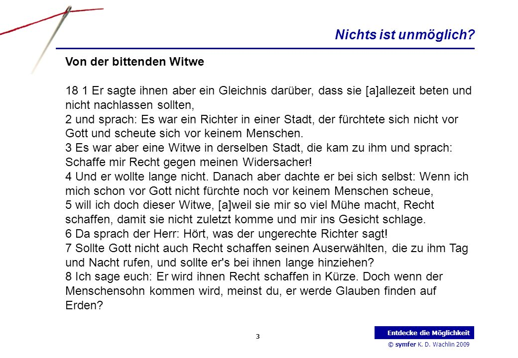 © symfer K. D. Wachlin 2009 3 Entdecke die Möglichkeit Von der bittenden Witwe 18 1 Er sagte ihnen aber ein Gleichnis darüber, dass sie [a]allezeit be