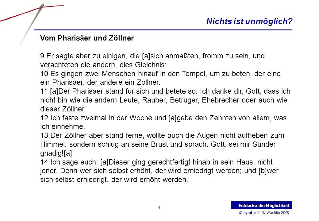 © symfer K. D. Wachlin 2009 4 Entdecke die Möglichkeit Vom Pharisäer und Zöllner 9 Er sagte aber zu einigen, die [a]sich anmaßten, fromm zu sein, und
