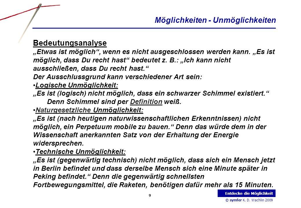© symfer K. D. Wachlin 2009 9 Entdecke die Möglichkeit Möglichkeiten - Unmöglichkeiten Bedeutungsanalyse Etwas ist möglich, wenn es nicht ausgeschloss
