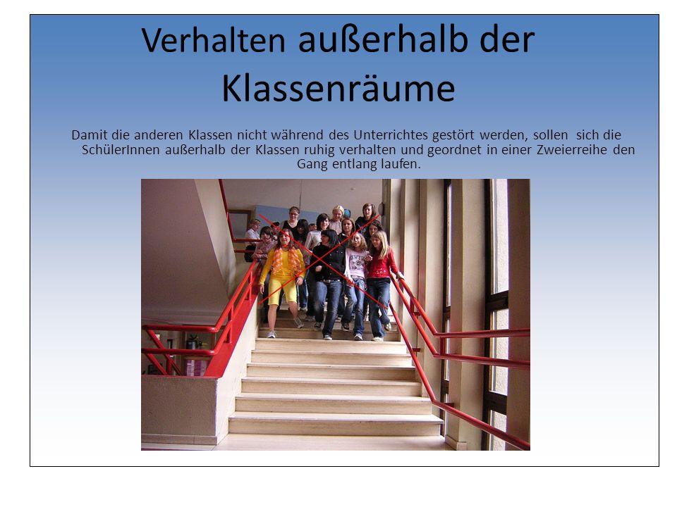 Verhalten außerhalb der Klassenräume Damit die anderen Klassen nicht während des Unterrichtes gestört werden, sollen sich die SchülerInnen außerhalb der Klassen ruhig verhalten und geordnet in einer Zweierreihe den Gang entlang laufen.
