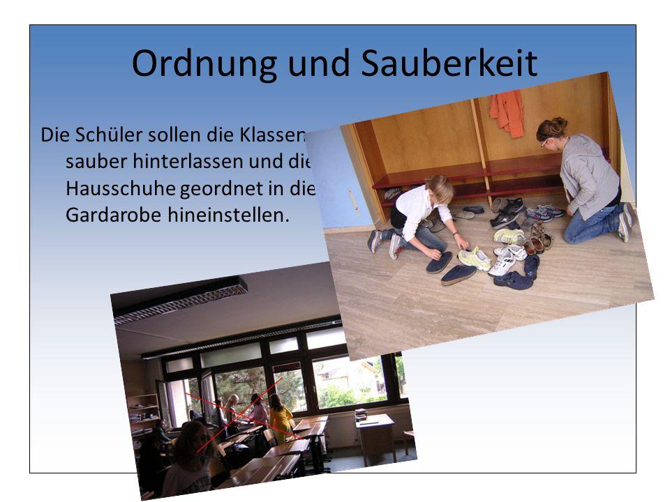 Ordnung und Sauberkeit Die Schüler sollen die Klassen sauber hinterlassen und die Hausschuhe geordnet in die Gardarobe hineinstellen.