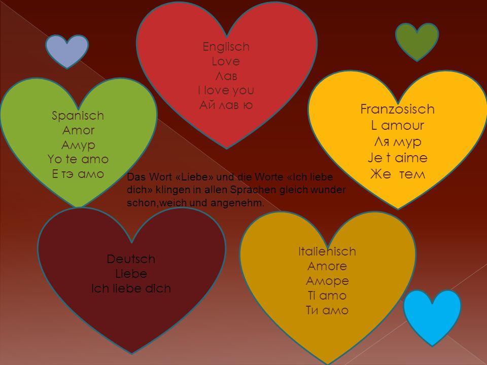 Spanisch Amor Амур Yo te amo Е тэ амо Franzosisch L amour Ля мур Je t aime Же тем Englisch Love Лав I love you Ай лав ю Italienisch Amore Аморе Ti amo Ти амо Deutsch Liebe Ich liebe dich Das Wort «Liebe» und die Worte «Ich liebe dich» klingen in allen Sprachen gleich wunder schon,weich und angenehm.