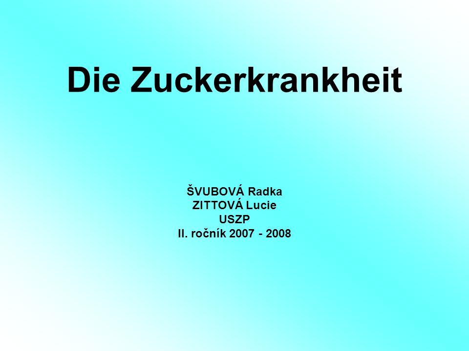 Die Zuckerkrankheit ŠVUBOVÁ Radka ZITTOVÁ Lucie USZP II. ročník 2007 - 2008