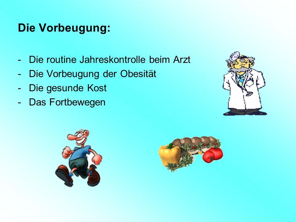 Die Vorbeugung: -Die routine Jahreskontrolle beim Arzt -Die Vorbeugung der Obesität -Die gesunde Kost -Das Fortbewegen