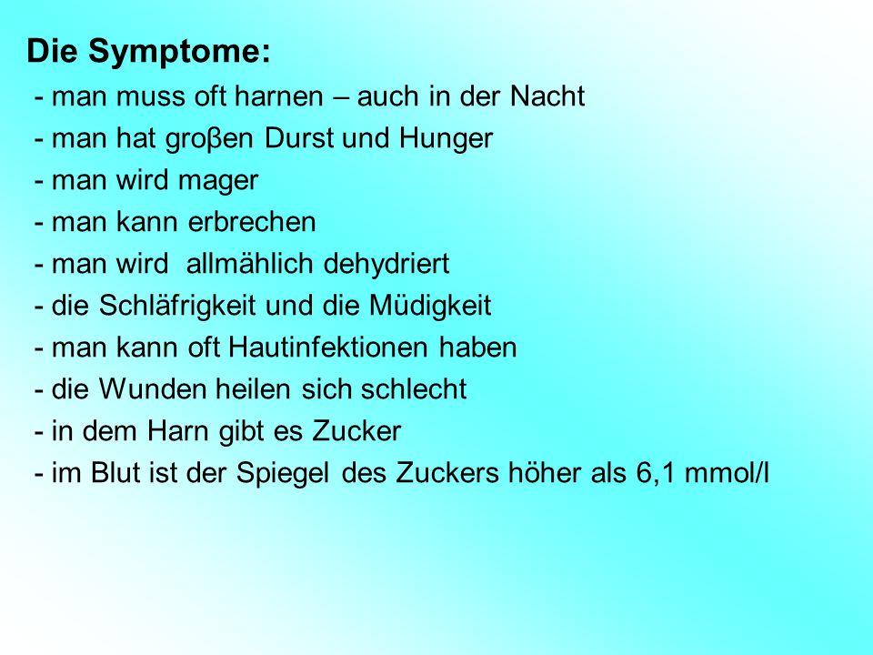 Die Symptome: - man muss oft harnen – auch in der Nacht - man hat groβen Durst und Hunger - man wird mager - man kann erbrechen - man wird allmählich