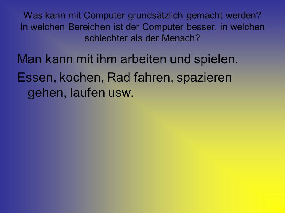 Was kann mit Computer grundsätzlich gemacht werden? In welchen Bereichen ist der Computer besser, in welchen schlechter als der Mensch? Man kann mit i