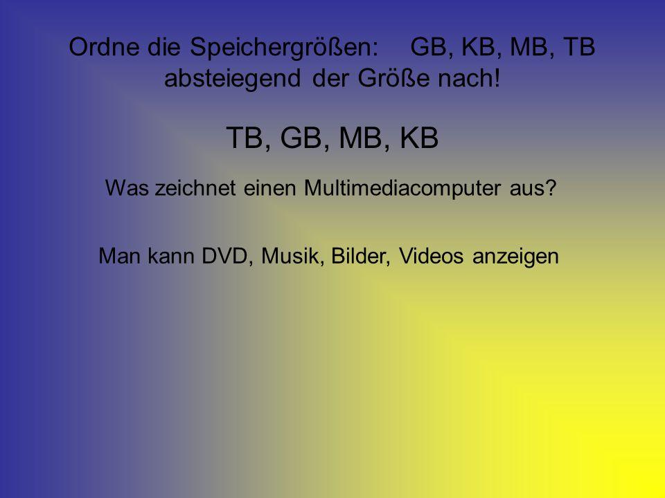 Ordne die Speichergrößen: GB, KB, MB, TB absteiegend der Größe nach! TB, GB, MB, KB Was zeichnet einen Multimediacomputer aus? Man kann DVD, Musik, Bi