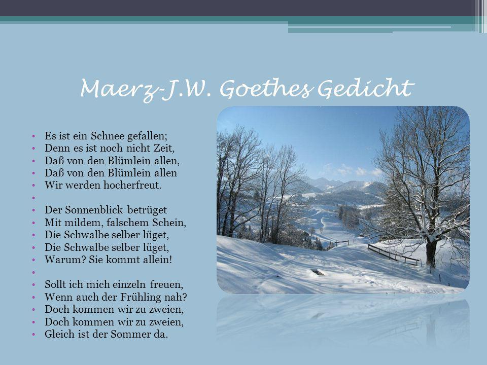 Maerz-J.W. Goethes Gedicht Es ist ein Schnee gefallen; Denn es ist noch nicht Zeit, Daß von den Blümlein allen, Daß von den Blümlein allen Wir werden