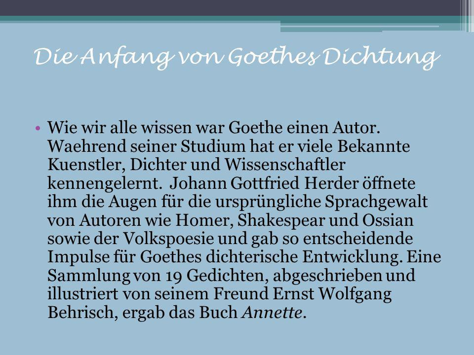Die Anfang von Goethes Dichtung Wie wir alle wissen war Goethe einen Autor. Waehrend seiner Studium hat er viele Bekannte Kuenstler, Dichter und Wisse