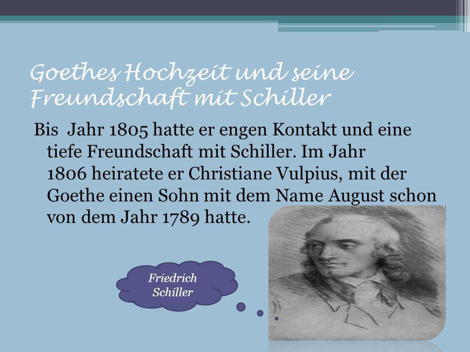 Goethes Hochzeit und seine Freundschaft mit Schiller Bis Jahr 1805 hatte er engen Kontakt und eine tiefe Freundschaft mit Schiller. Im Jahr 1806 heira