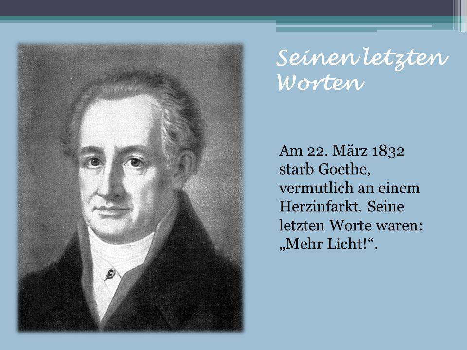Seinen letzten Worten Am 22. März 1832 starb Goethe, vermutlich an einem Herzinfarkt. Seine letzten Worte waren: Mehr Licht!.