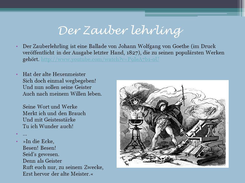 Der Zauber lehrling Der Zauberlehrling ist eine Ballade von Johann Wolfgang von Goethe (im Druck veröffentlicht in der Ausgabe letzter Hand, 1827), di