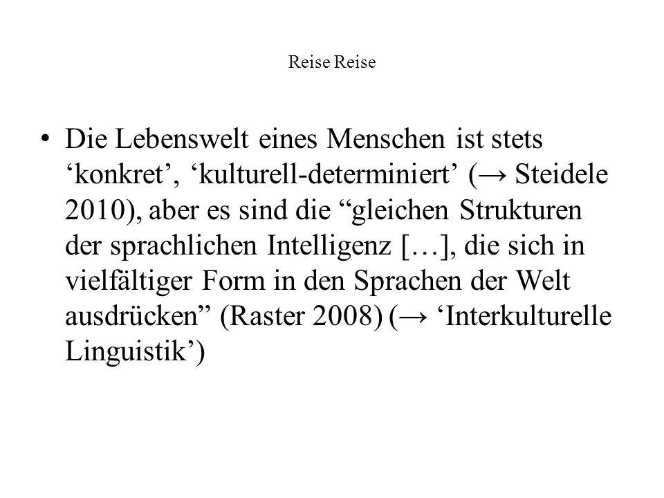 Reise Die Lebenswelt eines Menschen ist stets konkret, kulturell-determiniert ( Steidele 2010), aber es sind die gleichen Strukturen der sprachlichen