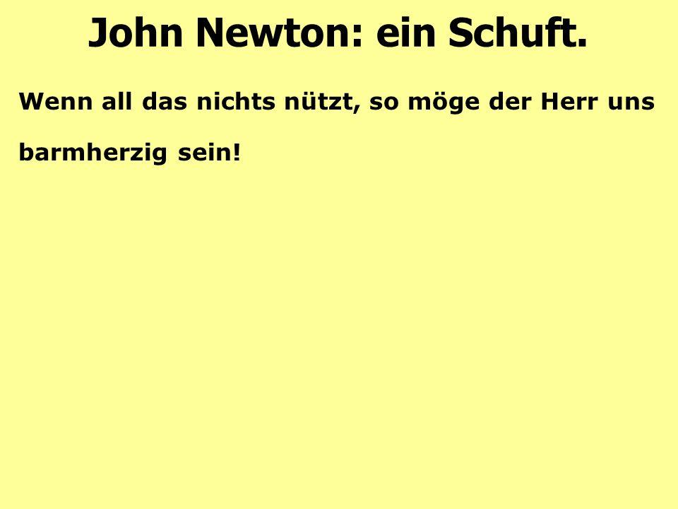 John Newton: ein Schuft. Wenn all das nichts nützt, so möge der Herr uns barmherzig sein!