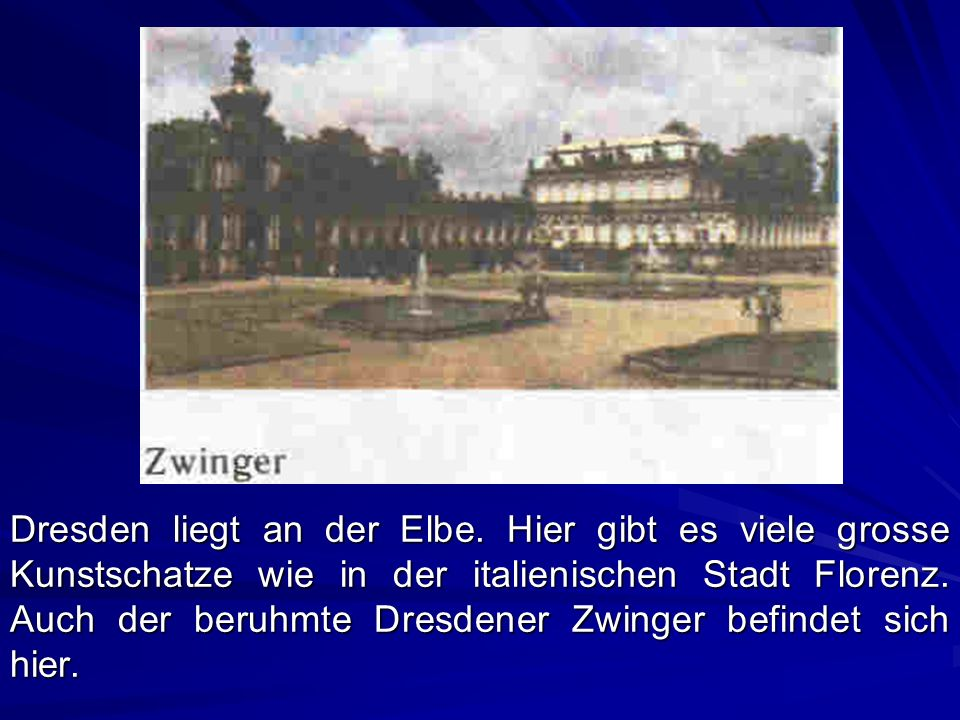 Dresden liegt an der Elbe. Hier gibt es viele grosse Kunstschatze wie in der italienischen Stadt Florenz. Auch der beruhmte Dresdener Zwinger befindet