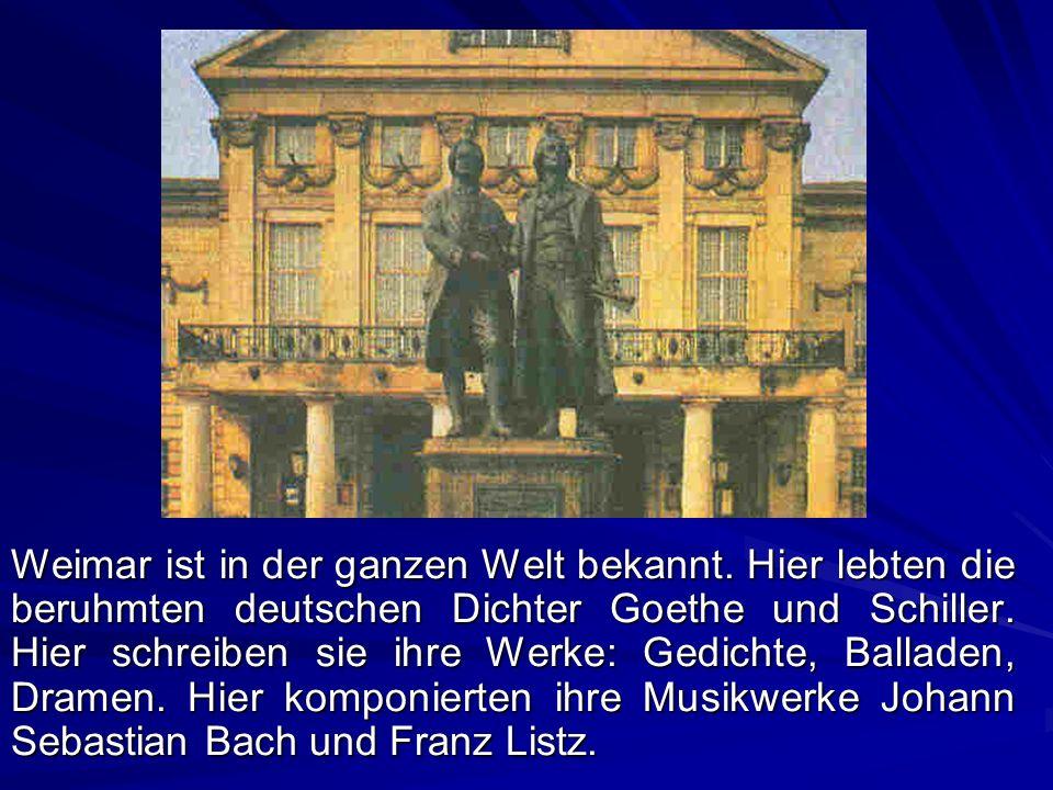 Weimar ist in der ganzen Welt bekannt. Hier lebten die beruhmten deutschen Dichter Goethe und Schiller. Hier schreiben sie ihre Werke: Gedichte, Balla