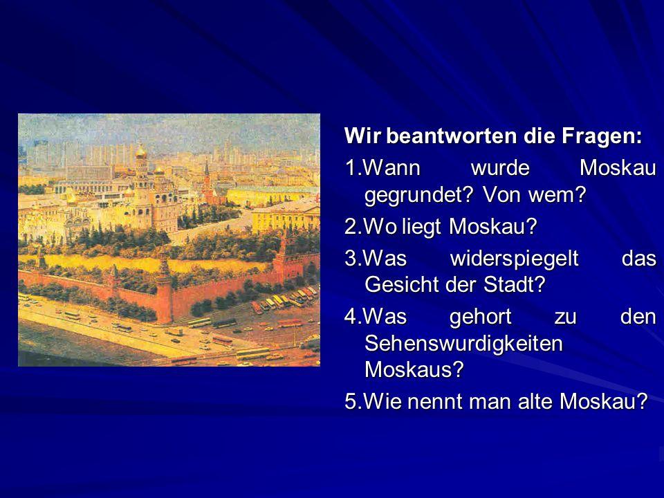 Wir beantworten die Fragen: 1.Wann wurde Moskau gegrundet? Von wem? 2.Wo liegt Moskau? 3.Was widerspiegelt das Gesicht der Stadt? 4.Was gehort zu den