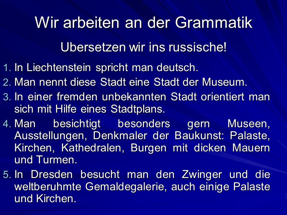 Wir arbeiten an der Grammatik Ubersetzen wir ins russische! 1. In Liechtenstein spricht man deutsch. 2. Man nennt diese Stadt eine Stadt der Museum. 3