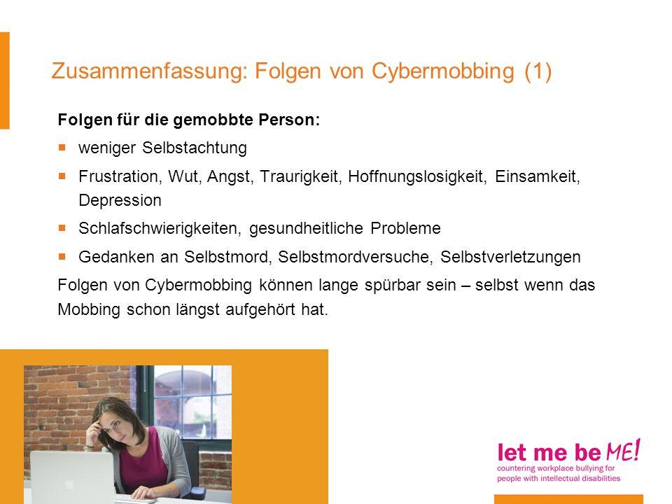 Zusammenfassung: Folgen von Cybermobbing (1) Folgen für die gemobbte Person: weniger Selbstachtung Frustration, Wut, Angst, Traurigkeit, Hoffnungslosi