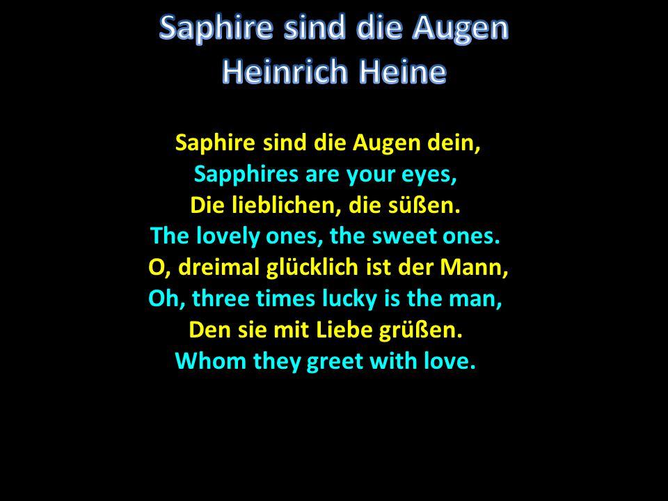 Saphire sind die Augen dein, Saphire sind die Augen dein, Sapphires are your eyes, Die lieblichen, die süßen. The lovely ones, the sweet ones. O, drei