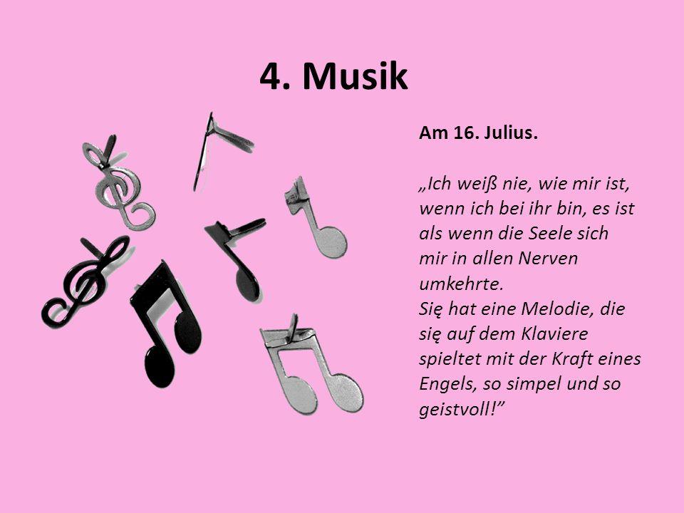 4. Musik Am 16. Julius. Ich weiß nie, wie mir ist, wenn ich bei ihr bin, es ist als wenn die Seele sich mir in allen Nerven umkehrte. Się hat eine Mel