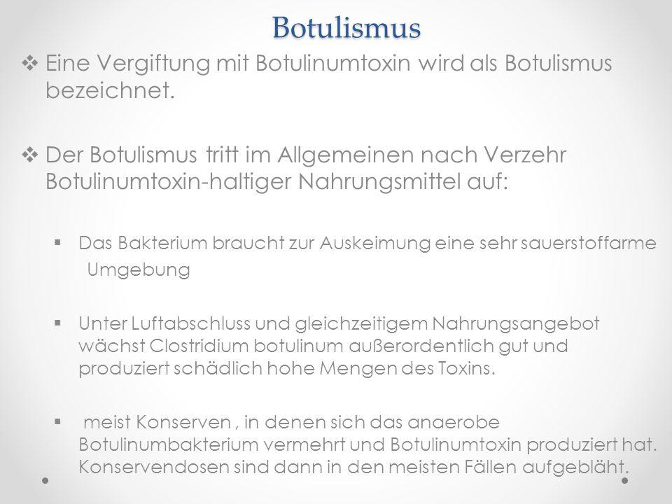 Botulismus Eine Vergiftung mit Botulinumtoxin wird als Botulismus bezeichnet. Der Botulismus tritt im Allgemeinen nach Verzehr Botulinumtoxin-haltiger