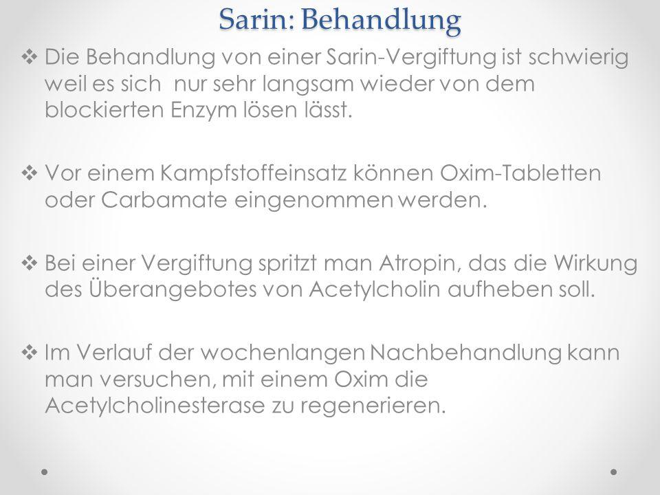 Sarin: Behandlung Die Behandlung von einer Sarin-Vergiftung ist schwierig weil es sich nur sehr langsam wieder von dem blockierten Enzym lösen lässt.