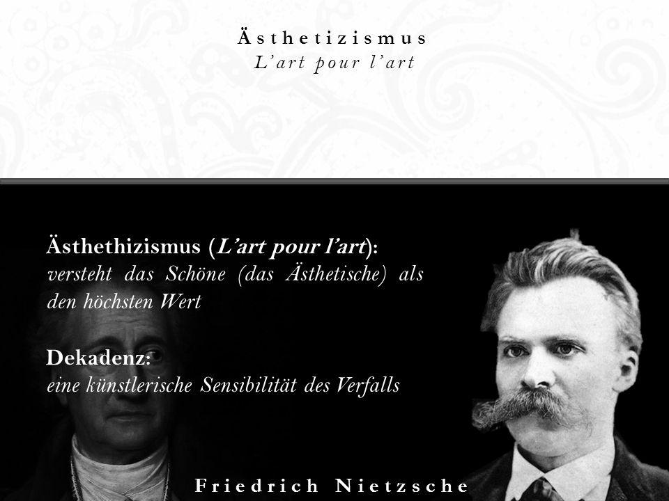 Ästhetizismus Lart pour lart Friedrich Nietzsche Ästhethizismus (Lart pour lart): versteht das Schöne (das Ästhetische) als den höchsten Wert Dekadenz