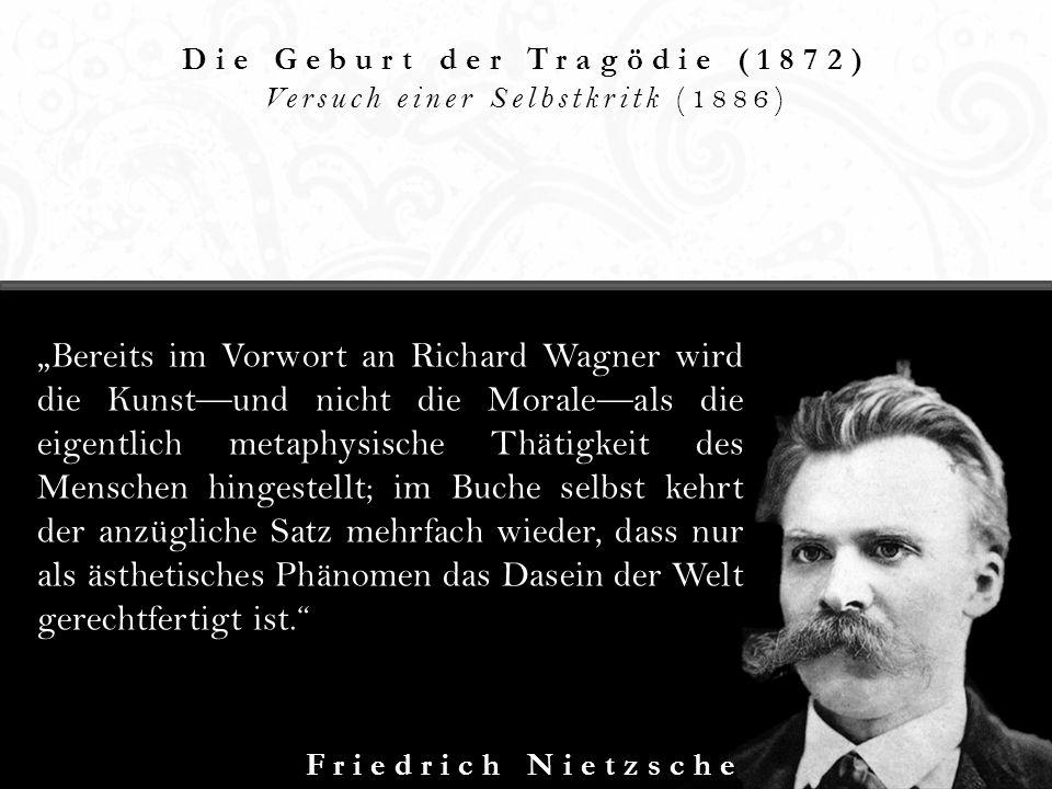 Die Geburt der Tragödie (1872) Versuch einer Selbstkritk (1886) Friedrich Nietzsche Bereits im Vorwort an Richard Wagner wird die Kunstund nicht die M