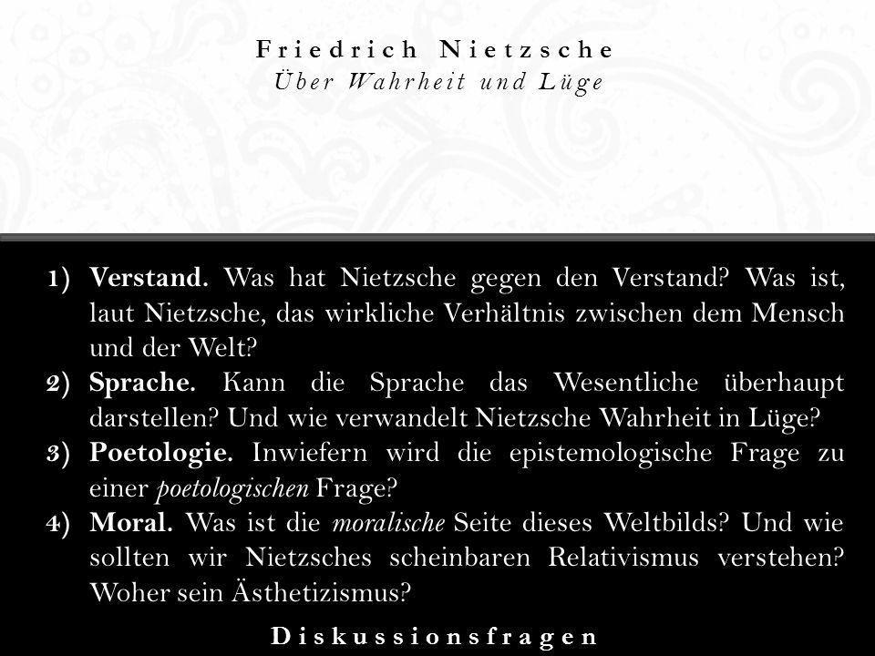 Friedrich Nietzsche Über Wahrheit und Lüge Diskussionsfragen 1) Verstand. Was hat Nietzsche gegen den Verstand? Was ist, laut Nietzsche, das wirkliche