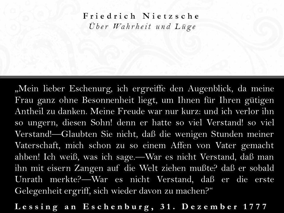 Friedrich Nietzsche Über Wahrheit und Lüge Lessing an Eschenburg, 31. Dezember 1777 Mein lieber Eschenurg, ich ergreiffe den Augenblick, da meine Frau