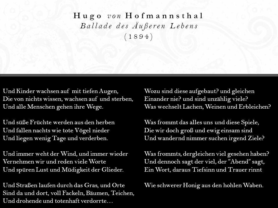 Hugo von Hofmannsthal Ballade des Äußeren Lebens (1894) Und Kinder wachsen auf mit tiefen Augen, Die von nichts wissen, wachsen auf und sterben, Und a