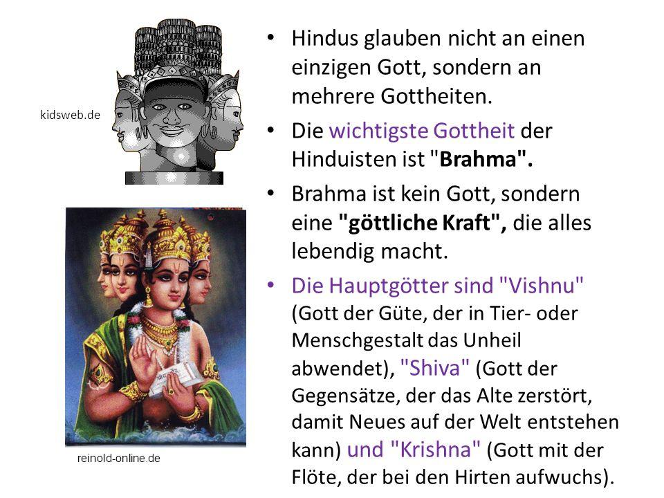 Hindus glauben nicht an einen einzigen Gott, sondern an mehrere Gottheiten. Die wichtigste Gottheit der Hinduisten ist