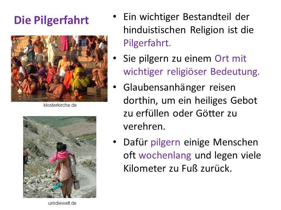 Die Pilgerfahrt Ein wichtiger Bestandteil der hinduistischen Religion ist die Pilgerfahrt. Sie pilgern zu einem Ort mit wichtiger religiöser Bedeutung