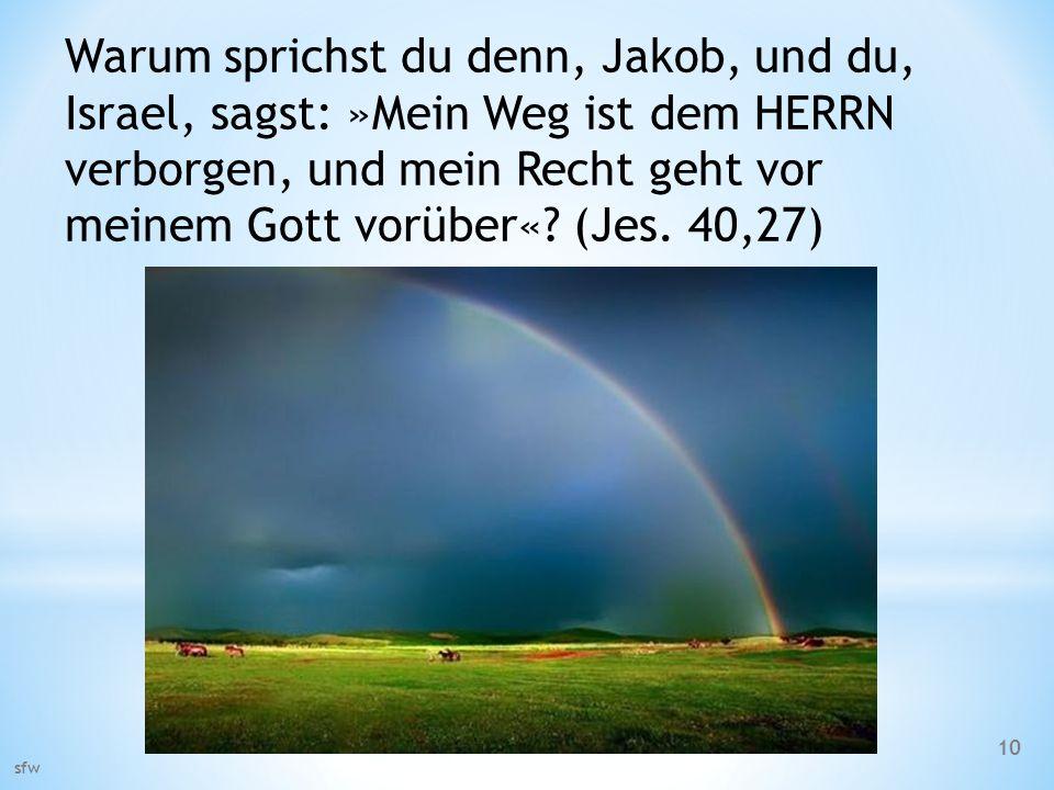Warum sprichst du denn, Jakob, und du, Israel, sagst: »Mein Weg ist dem HERRN verborgen, und mein Recht geht vor meinem Gott vorüber«? (Jes. 40,27) sf