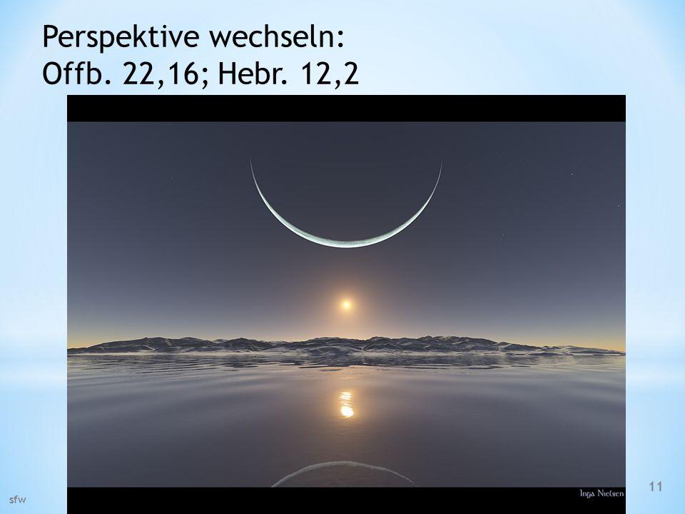Perspektive wechseln: Offb. 22,16; Hebr. 12,2 sfw 11