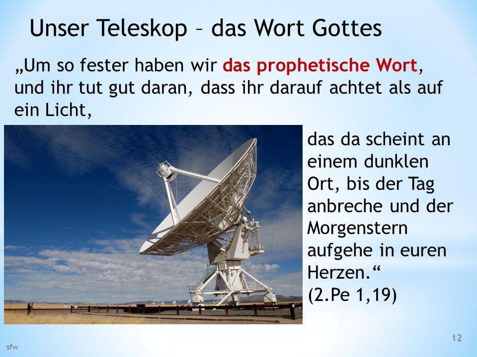 Unser Teleskop – das Wort Gottes sfw 12 Um so fester haben wir das prophetische Wort, und ihr tut gut daran, dass ihr darauf achtet als auf ein Licht,