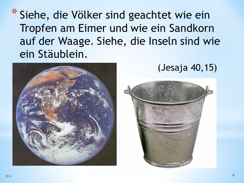 * Siehe, die Völker sind geachtet wie ein Tropfen am Eimer und wie ein Sandkorn auf der Waage. Siehe, die Inseln sind wie ein Stäublein. (Jesaja 40,15