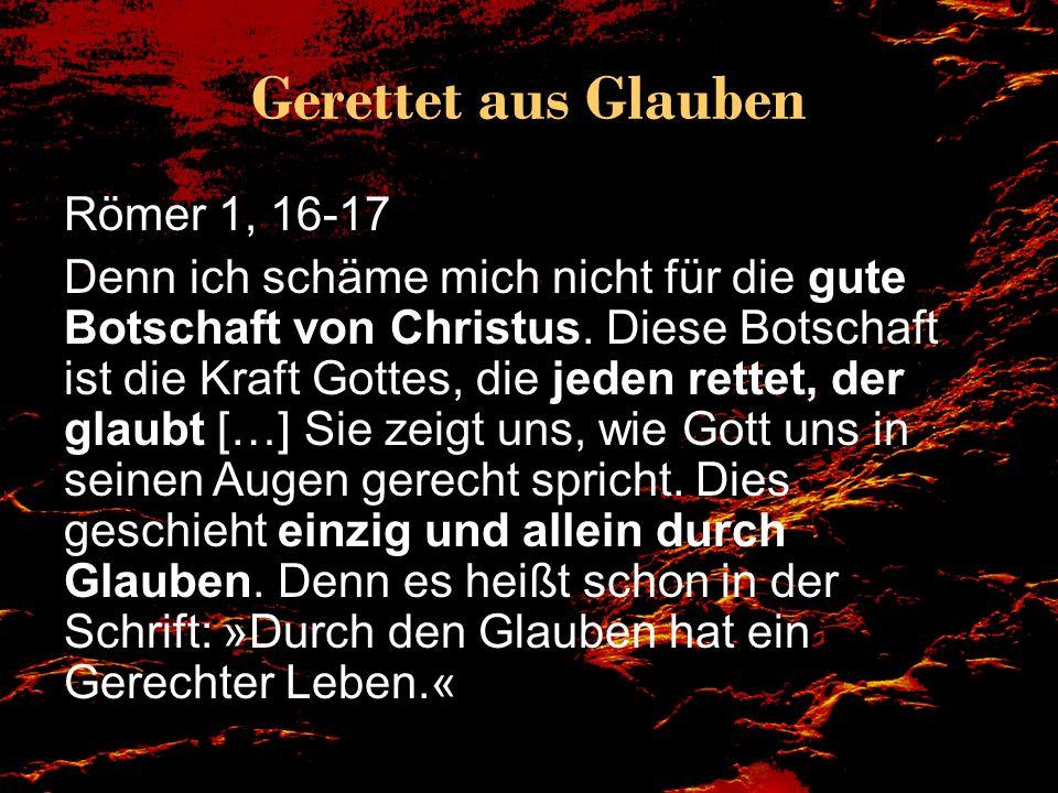 Gerettet aus Glauben Römer 1, 16-17 Denn ich schäme mich nicht für die gute Botschaft von Christus. Diese Botschaft ist die Kraft Gottes, die jeden re