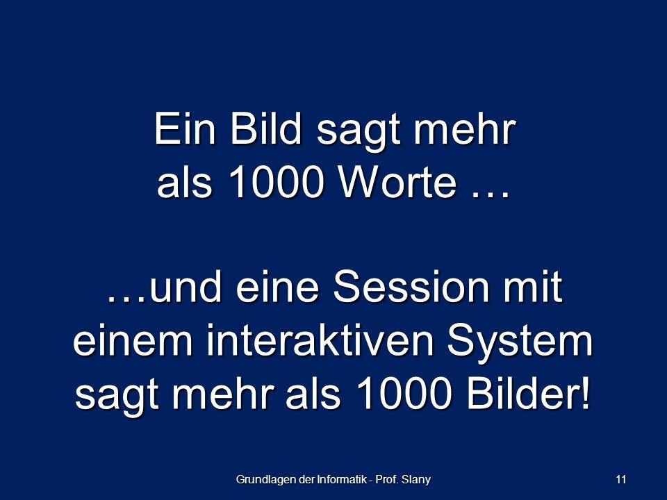 Grundlagen der Informatik - Prof. Slany 11 Ein Bild sagt mehr als 1000 Worte … …und eine Session mit einem interaktiven System sagt mehr als 1000 Bild