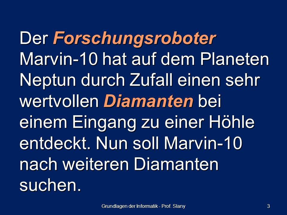 Grundlagen der Informatik - Prof. Slany 3 Der Forschungsroboter Marvin-10 hat auf dem Planeten Neptun durch Zufall einen sehr wertvollen Diamanten bei