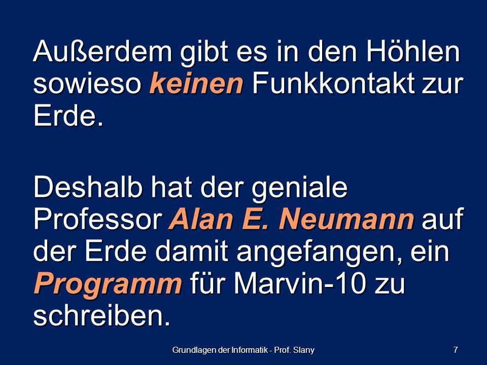 Grundlagen der Informatik - Prof. Slany 7 Außerdem gibt es in den Höhlen sowieso keinen Funkkontakt zur Erde. Deshalb hat der geniale Professor Alan E